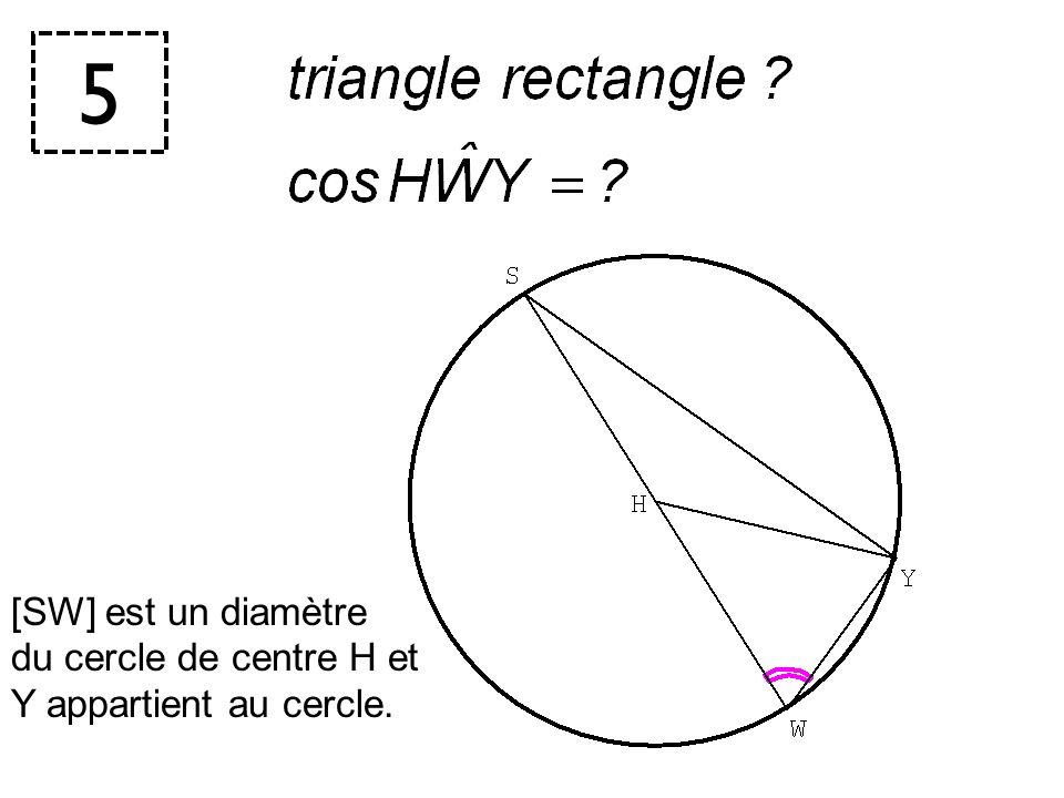 5 [SW] est un diamètre du cercle de centre H et Y appartient au cercle.